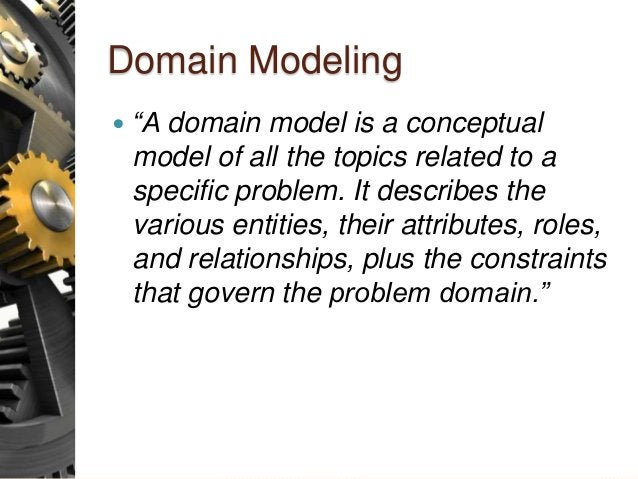 """Domain Modeling  """"A domain model is a conceptual model of all the topics related to a specific problem. It describes the ..."""