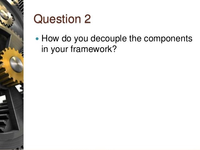 Question 2  How do you decouple the components in your framework?