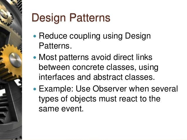 Design Patterns  Reduce coupling using Design Patterns.  Most patterns avoid direct links between concrete classes, usin...