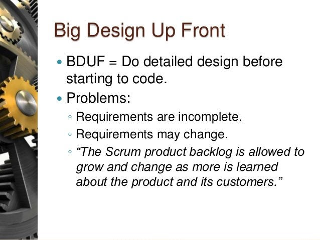 Big Design Up Front  BDUF = Do detailed design before starting to code.  Problems: ◦ Requirements are incomplete. ◦ Requ...