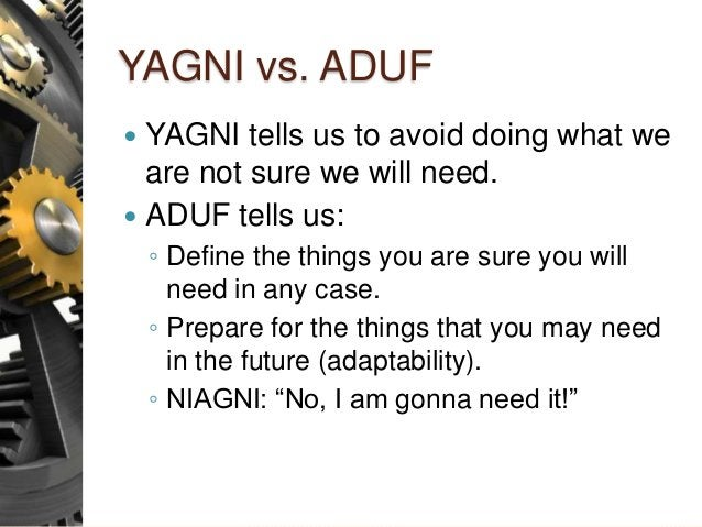 YAGNI vs. ADUF  YAGNI tells us to avoid doing what we are not sure we will need.  ADUF tells us: ◦ Define the things you...