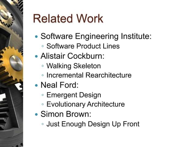 Related Work  Software Engineering Institute: ◦ Software Product Lines  Alistair Cockburn: ◦ Walking Skeleton ◦ Incremen...