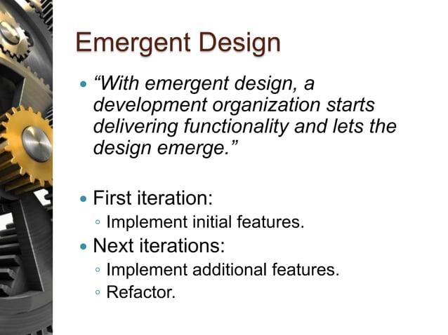 "Emergent Design  ""With emergent design, a development organization starts delivering functionality and lets the design em..."