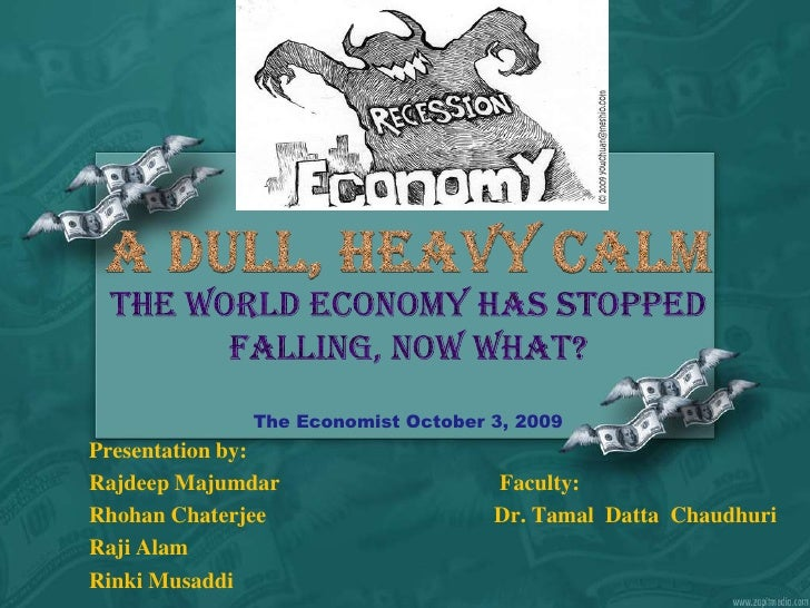The world economy has stopped falling, now what?The Economist October 3, 2009<br />A Dull, Heavy Calm<br />Presentation by...