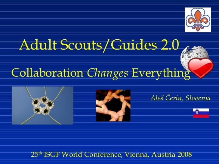 Adult Scouts/Guides 2.0   Collaboration  Changes  Everything 25 th  ISGF World Conference, Vienna, Austria 2008 Aleš Čerin...