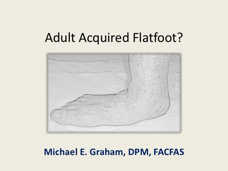 Adult Acquired Flatfoot?Michael E. Graham, DPM, FACFAS