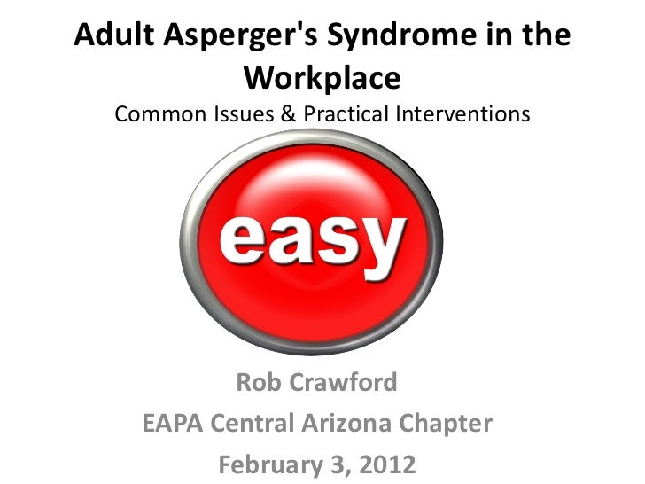 Adult Aspergers Syndrome in the           Workplace  Common Issues & Practical Interventions           Rob Crawford    EAP...