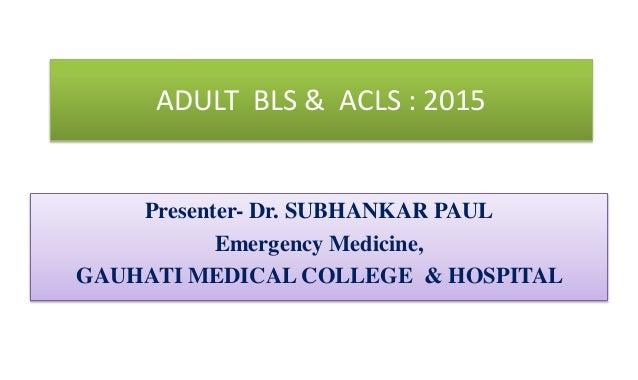 ADULT BLS & ACLS : 2015 Presenter- Dr. SUBHANKAR PAUL Emergency Medicine, GAUHATI MEDICAL COLLEGE & HOSPITAL