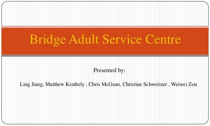 Bridge Adult Service Centre<br />Presented by:<br />Ling Jiang, Matthew Kesthely, Chris McGean, Christine Schweitzer, W...