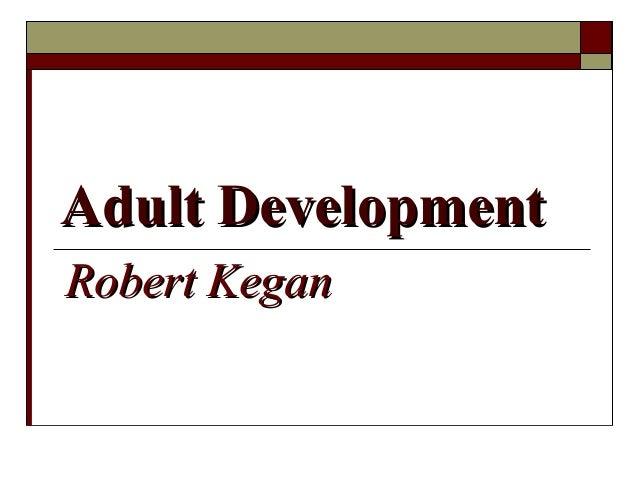 Adult DevelopmentAdult Development Robert KeganRobert Kegan