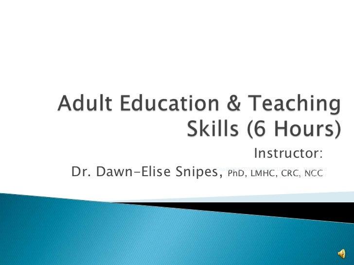 Adult Education & Teaching Skills (6 Hours)<br />Instructor:<br />Dr. Dawn-Elise Snipes, PhD, LMHC, CRC, NCC<br />Copyrigh...