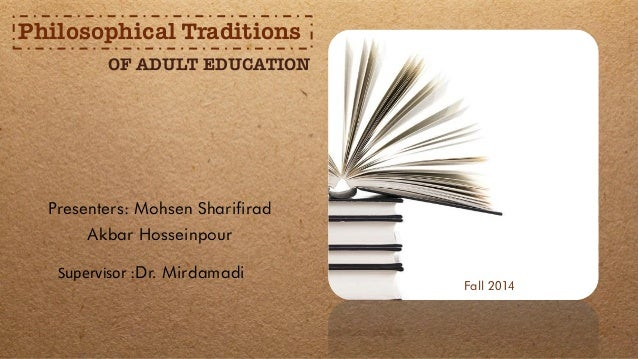 Presenters: Mohsen Sharifirad Akbar Hosseinpour OF ADULT EDUCATION Philosophical Traditions Fall 2014 Supervisor :Dr. Mird...