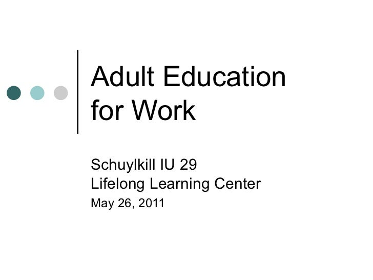 Adult Education  for Work Schuylkill IU 29 Lifelong Learning Center May 26, 2011