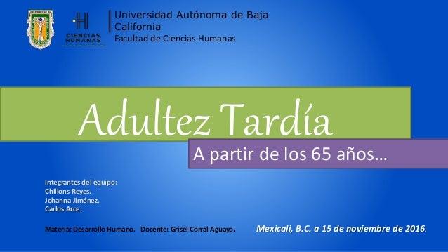 Adultez TardíaA partir de los 65 años… Universidad Autónoma de Baja California Facultad de Ciencias Humanas Integrantes de...