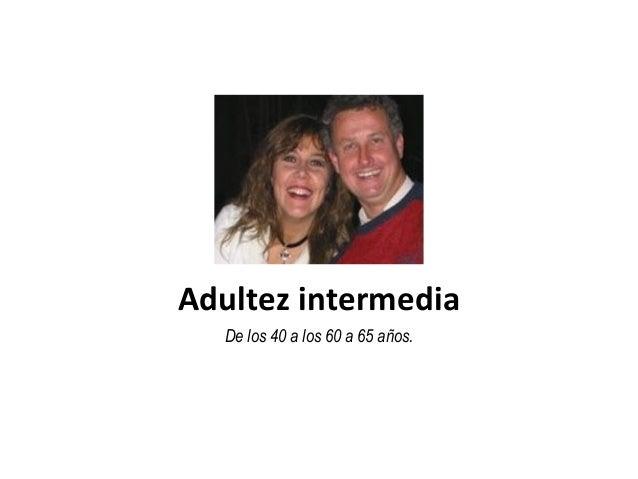 Adultez intermedia De los 40 a los 60 a 65 años.