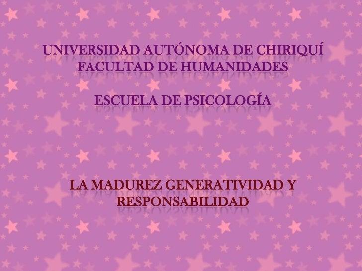 UNIVERSIDAD AUTÓNOMA DE CHIRIQUÍ    FACULTAD DE HUMANIDADES     ESCUELA DE PSICOLOGÍA   LA MADUREZ GENERATIVIDAD Y        ...