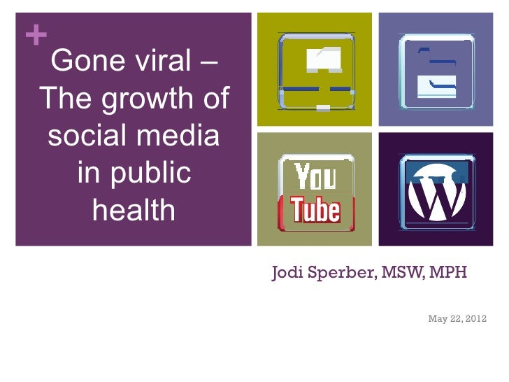 + Gone viral –The growth ofsocial media  in public   health                Jodi Sperber, MSW, MPH                         ...