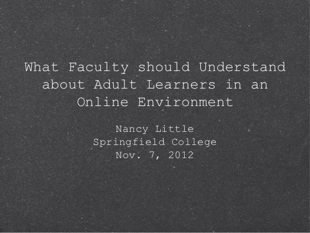 What Faculty should Understand  about Adult Learners in an      Online Environment          Nancy Little       Springfield...
