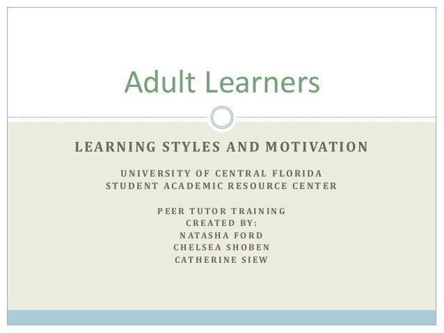 Adult Learners L E A R N I N G ST Y L E S A N D M OT I VAT I O N U NIVE RSITY OF CE NTRA L FLORIDA STUDENT ACADEMIC RESOUR...