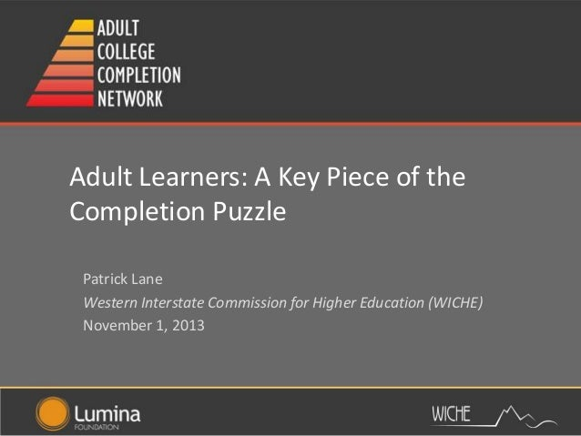 Adult Learners: A Key Piece of the Completion Puzzle Patrick Lane Western Interstate Commission for Higher Education (WICH...