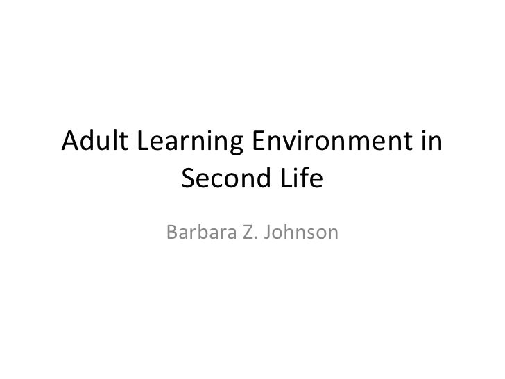 Adult Learning Environment in Second Life Barbara Z. Johnson