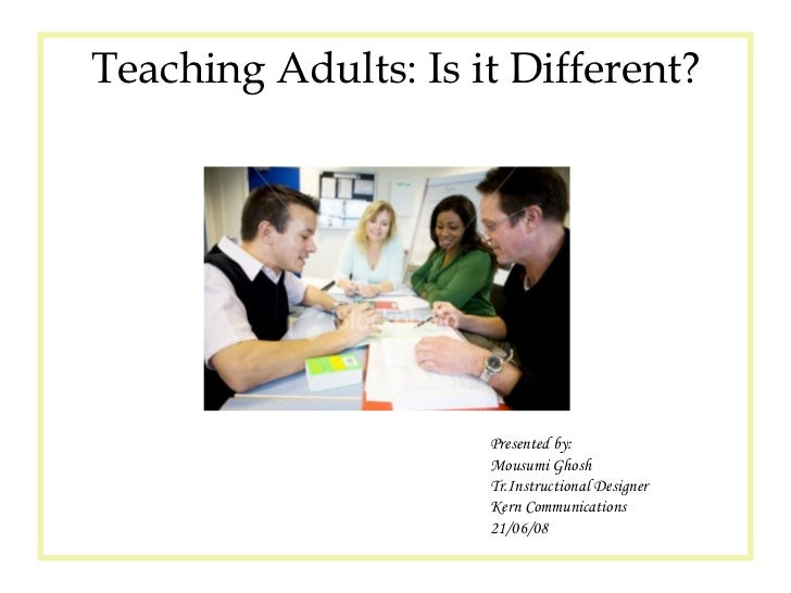 Presented by: Mousumi Ghosh Tr.Instructional Designer Kern Communications  21/06/08 Teaching Adults: Is it Different?