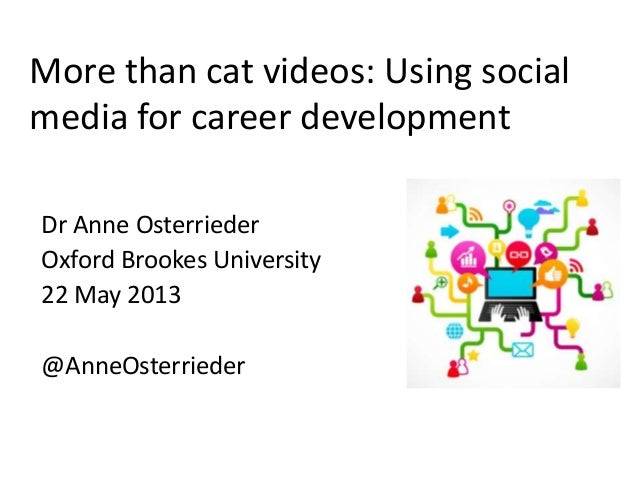 More than cat videos: Using socialmedia for career developmentDr Anne OsterriederOxford Brookes University22 May 2013@Anne...
