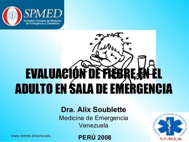 EVALUACIÓN DE FIEBRE EN EL ADULTO EN SALA DE EMERGENCIA Dra. Alix Soublette Medicina de Emergencia Venezuela www.reeme.ari...