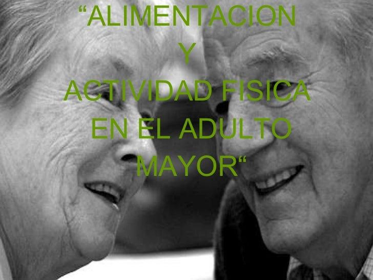 """"""" ALIMENTACION  Y  ACTIVIDAD FISICA  EN EL ADULTO MAYOR"""""""