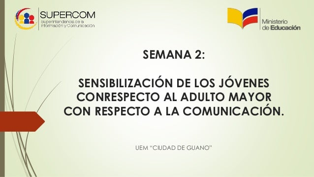 """SEMANA 2: SENSIBILIZACIÓN DE LOS JÓVENES CONRESPECTO AL ADULTO MAYOR CON RESPECTO A LA COMUNICACIÓN. UEM """"CIUDAD DE GUANO"""""""