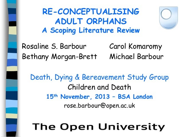 RE-CONCEPTUALISING ADULT ORPHANS  A Scoping Literature Review Rosaline S. Barbour Bethany Morgan-Brett  Carol Komaromy Mic...