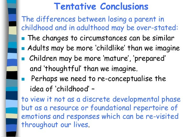 Tentative Conclusions The differences between losing a parent in childhood and in adulthood may be over-stated:  The chan...