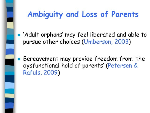 Ambiguity and Loss of Parents     'Adult orphans' may feel liberated and able to pursue other choices (Umberson, 2003) B...