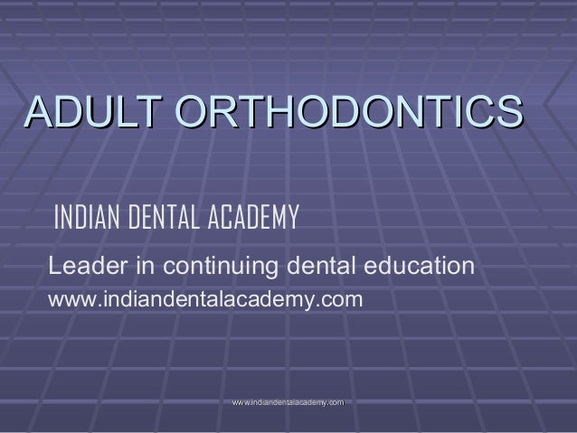 ADULT ORTHODONTICS INDIAN DENTAL ACADEMY Leader in continuing dental education www.indiandentalacademy.com  www.indiandent...