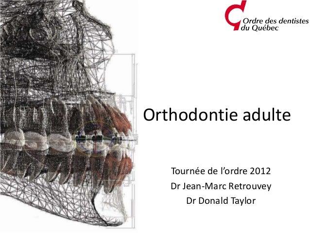 Orthodontie adulte   Tournée de l'ordre 2012   Dr Jean-Marc Retrouvey       Dr Donald Taylor