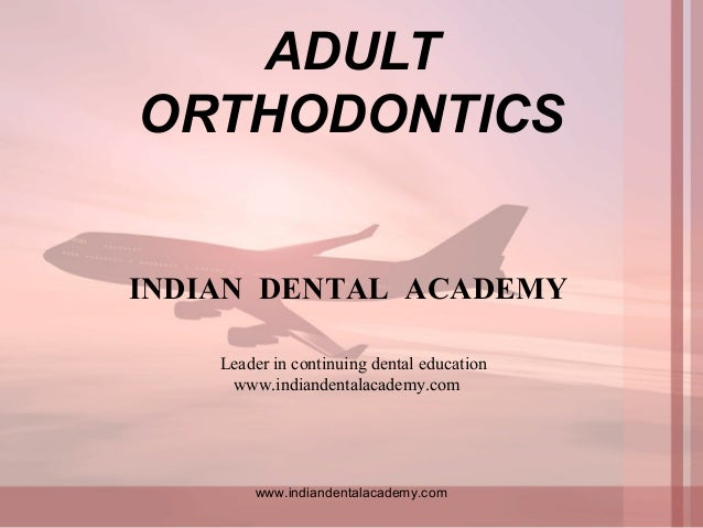 ADULT ORTHODONTICS www.indiandentalacademy.com INDIAN DENTAL ACADEMY Leader in continuing dental education www.indiandenta...