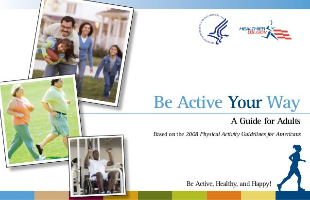 Be Active Your Way A Guide for Adults Based on the 2008 Physical Activity Guidelines for Americans  Be Active, Healthy, an...