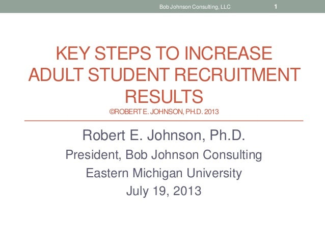 KEY STEPS TO INCREASE ADULT STUDENT RECRUITMENT RESULTS ©ROBERTE. JOHNSON, PH.D.2013 Robert E. Johnson, Ph.D. President, B...