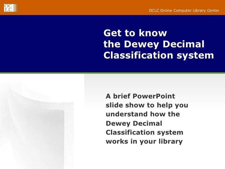 Get to know the Dewey Decimal Classification system A brief PowerPoint slide show to help you understand how the Dewey Dec...