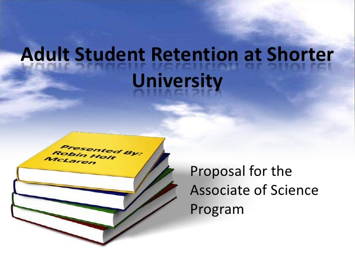 Adult Student Retention at Shorter           University                  Proposal for the                  Associate of Sc...