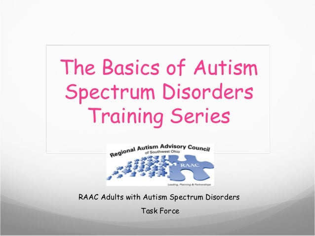 The Basics of AutismSpectrum Disorders  Training Series RAAC Adults with Autism Spectrum Disorders                 Task Fo...