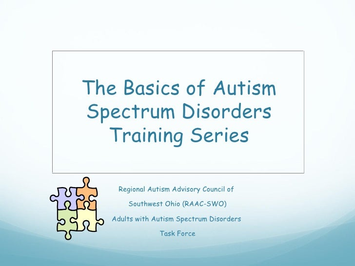 The Basics of AutismSpectrum Disorders  Training Series    Regional Autism Advisory Council of       Southwest Ohio (RAAC-...
