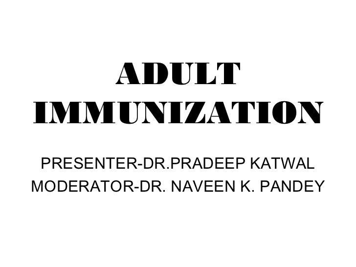ADULTIMMUNIZATION PRESENTER-DR.PRADEEP KATWALMODERATOR-DR. NAVEEN K. PANDEY