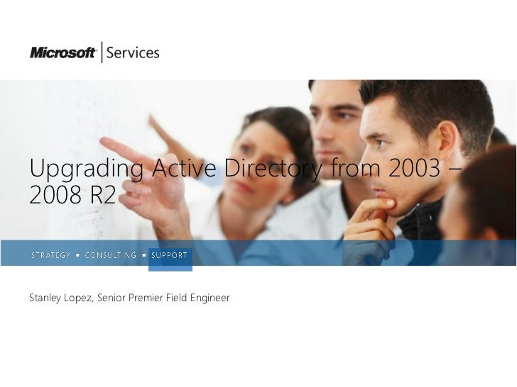 Upgrading Active Directory from 2003 –2008 R2Stanley Lopez, Senior Premier Field Engineer