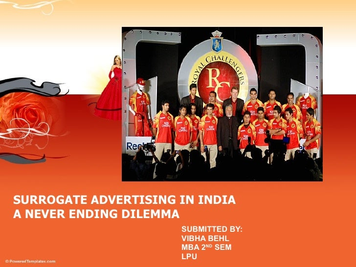 SURROGATE ADVERTISING IN INDIA A NEVER ENDING DILEMMA SUBMITTED BY: VIBHA BEHL MBA 2 ND  SEM LPU