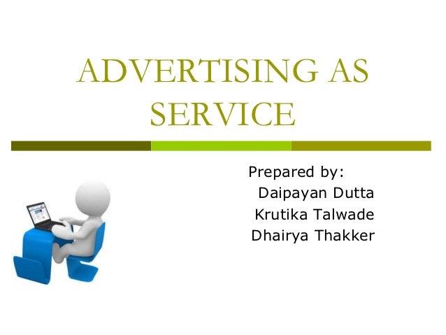 ADVERTISING AS   SERVICE        Prepared by:         Daipayan Dutta         Krutika Talwade        Dhairya Thakker