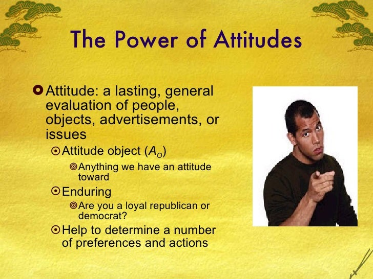 The Power of Attitudes <ul><li>Attitude: a lasting, general evaluation of people, objects, advertisements, or issues </li>...