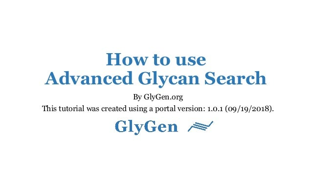 How to use Advanced Glycan Search By GlyGen.org This tutorial was created using a portal version: 1.0.1 (09/19/2018).