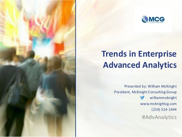 Trends in Enterprise Advanced Analytics Presented by: William McKnight President, McKnight Consulting Group williammcknigh...