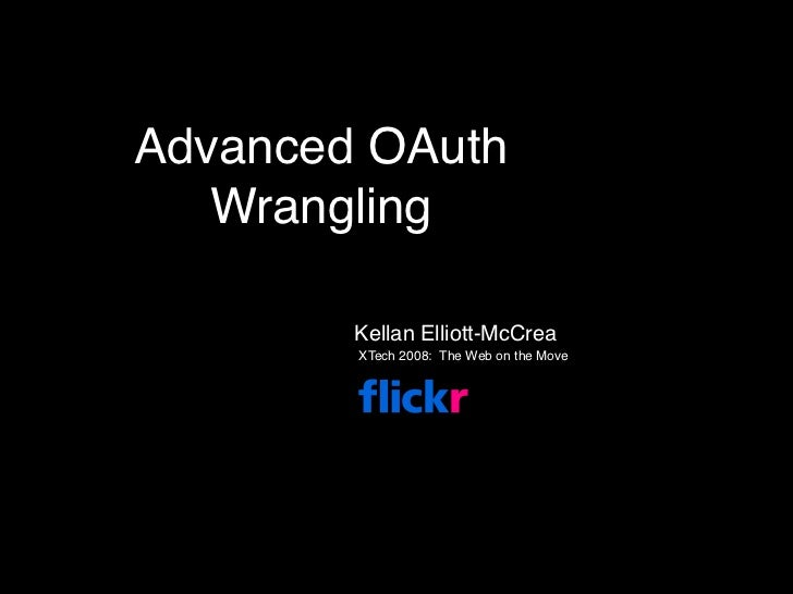 Advanced OAuth    Wrangling          Kellan Elliott-McCrea         XTech 2008: The Web on the Move